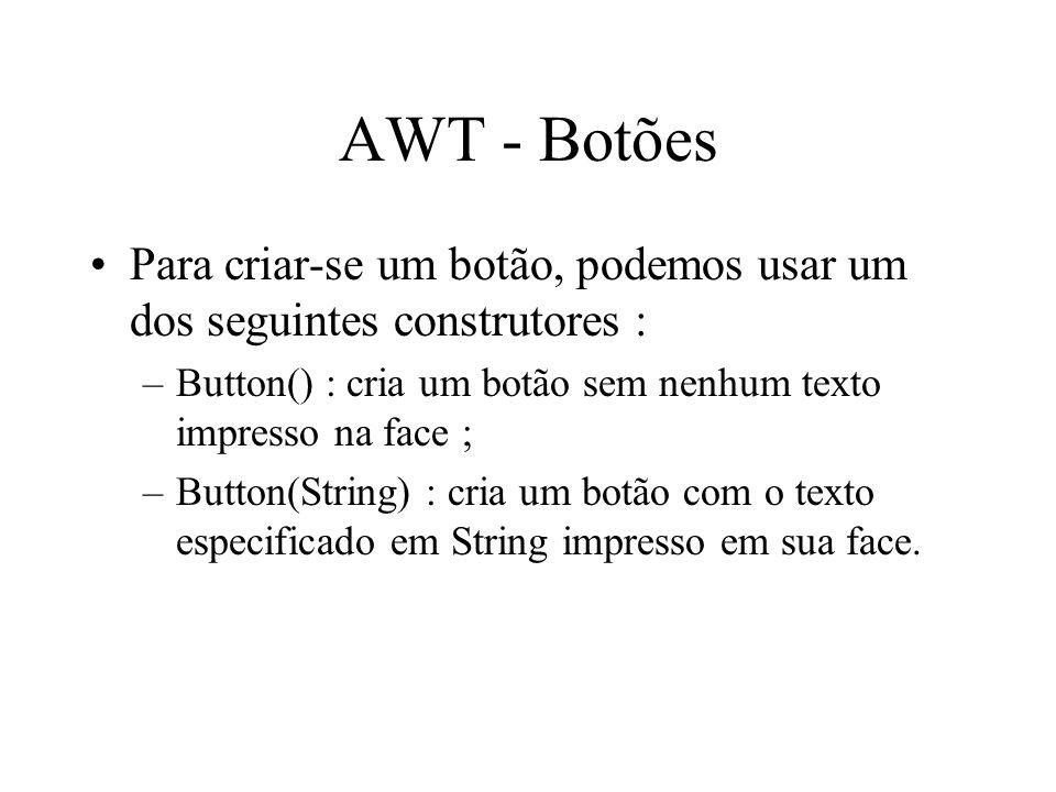 AWT - Botões Para criar-se um botão, podemos usar um dos seguintes construtores : –Button() : cria um botão sem nenhum texto impresso na face ; –Butto