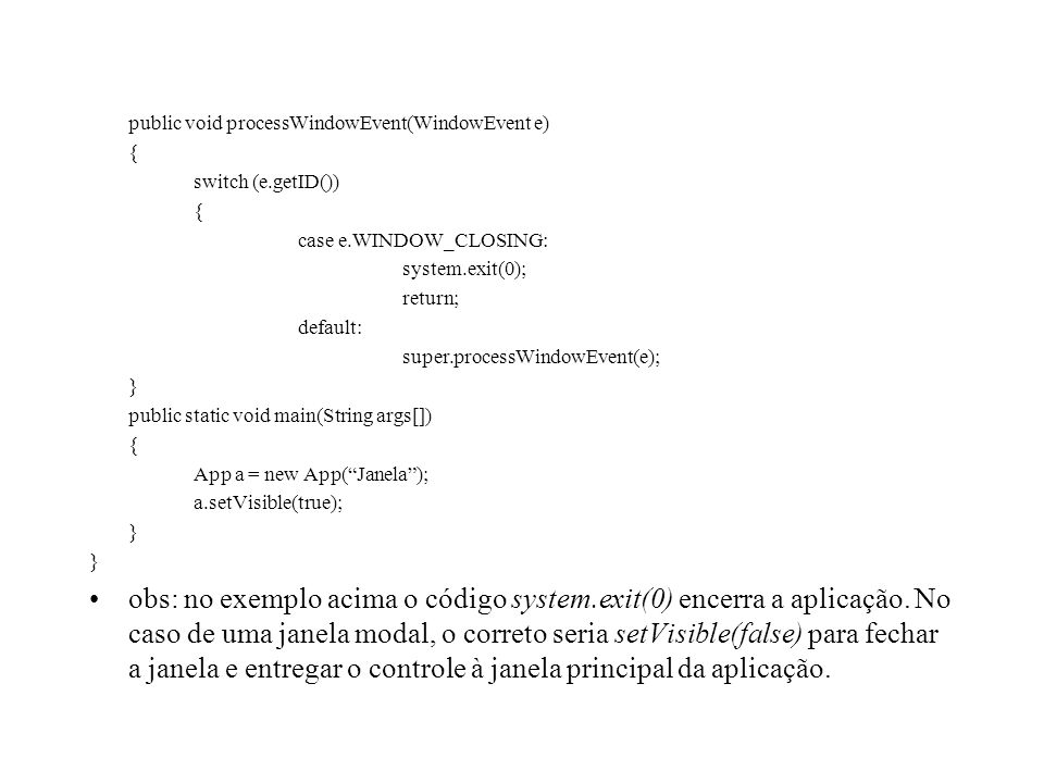 public void processWindowEvent(WindowEvent e) { switch (e.getID()) { case e.WINDOW_CLOSING: system.exit(0); return; default: super.processWindowEvent(