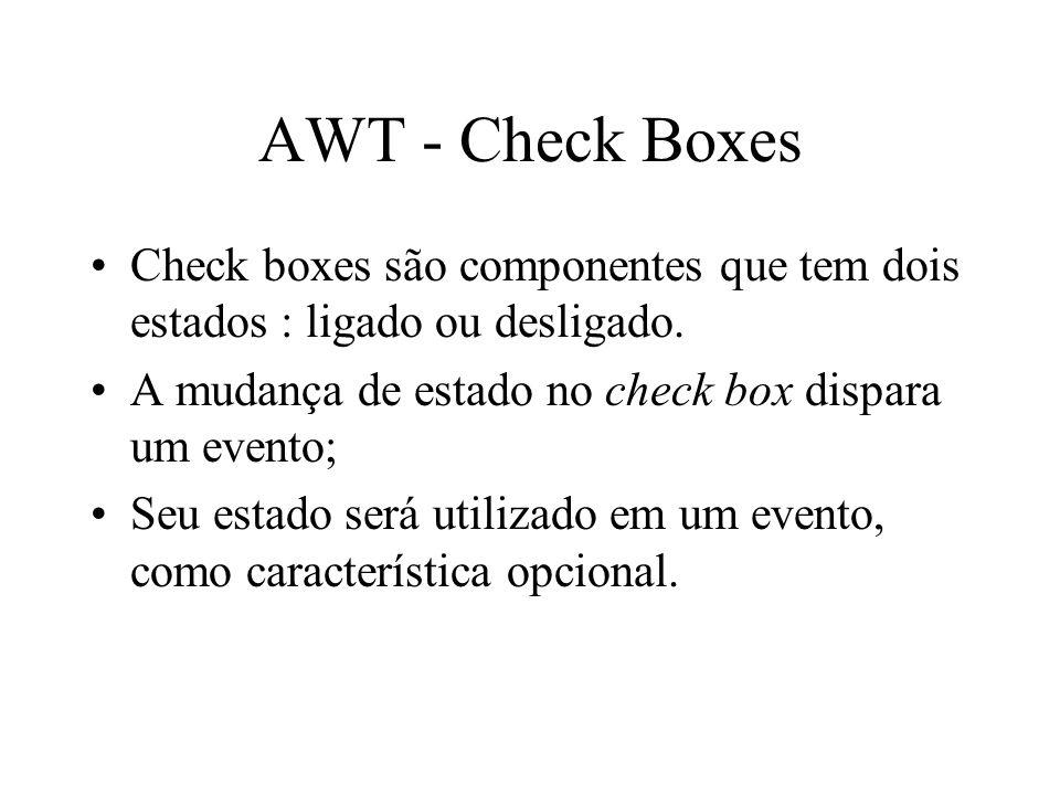 AWT - Check Boxes Check boxes são componentes que tem dois estados : ligado ou desligado. A mudança de estado no check box dispara um evento; Seu esta