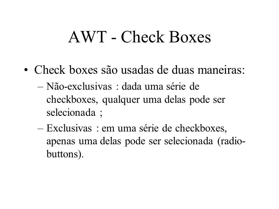 AWT - Check Boxes Check boxes são usadas de duas maneiras: –Não-exclusivas : dada uma série de checkboxes, qualquer uma delas pode ser selecionada ; –