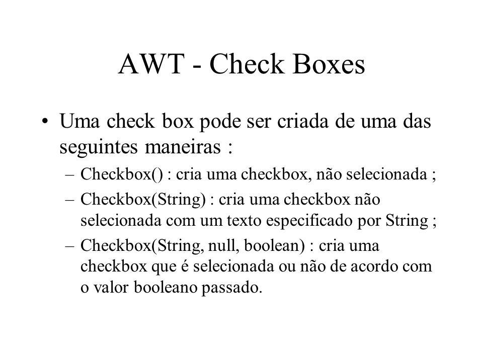 AWT - Check Boxes Uma check box pode ser criada de uma das seguintes maneiras : –Checkbox() : cria uma checkbox, não selecionada ; –Checkbox(String) :