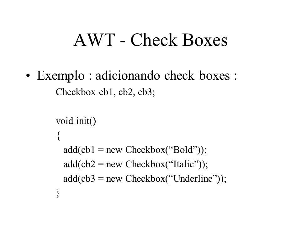 AWT - Check Boxes Exemplo : adicionando check boxes : Checkbox cb1, cb2, cb3; void init() { add(cb1 = new Checkbox(Bold)); add(cb2 = new Checkbox(Ital