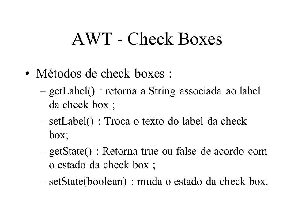 AWT - Check Boxes Métodos de check boxes : –getLabel() : retorna a String associada ao label da check box ; –setLabel() : Troca o texto do label da ch