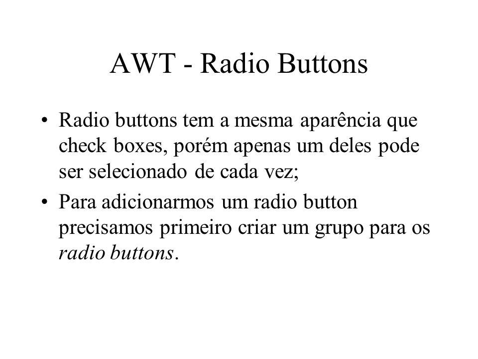 AWT - Radio Buttons Radio buttons tem a mesma aparência que check boxes, porém apenas um deles pode ser selecionado de cada vez; Para adicionarmos um