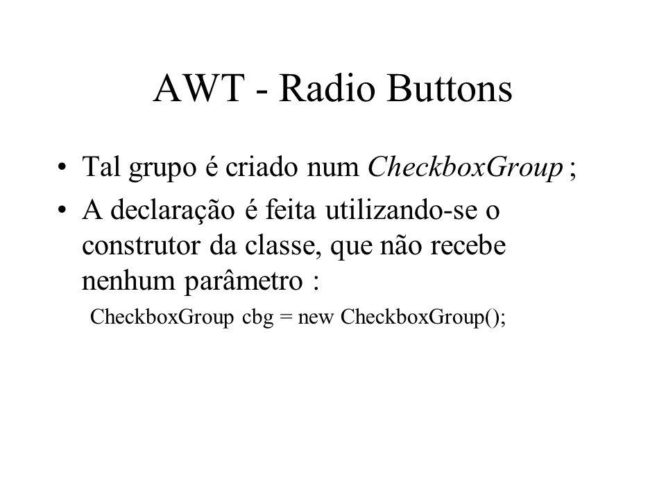 AWT - Radio Buttons Tal grupo é criado num CheckboxGroup ; A declaração é feita utilizando-se o construtor da classe, que não recebe nenhum parâmetro