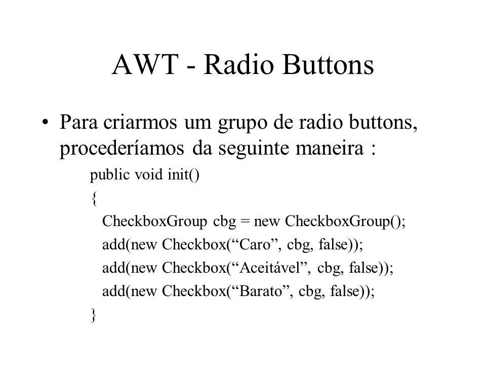 AWT - Radio Buttons Para criarmos um grupo de radio buttons, procederíamos da seguinte maneira : public void init() { CheckboxGroup cbg = new Checkbox