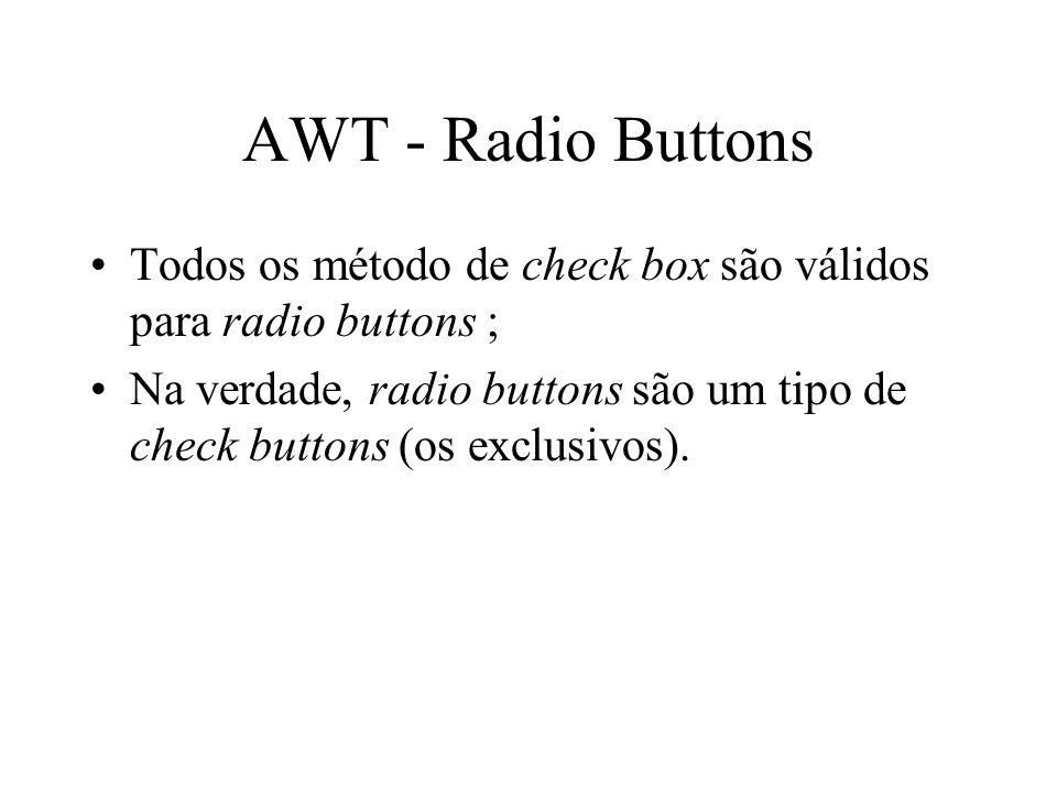 AWT - Radio Buttons Todos os método de check box são válidos para radio buttons ; Na verdade, radio buttons são um tipo de check buttons (os exclusivo