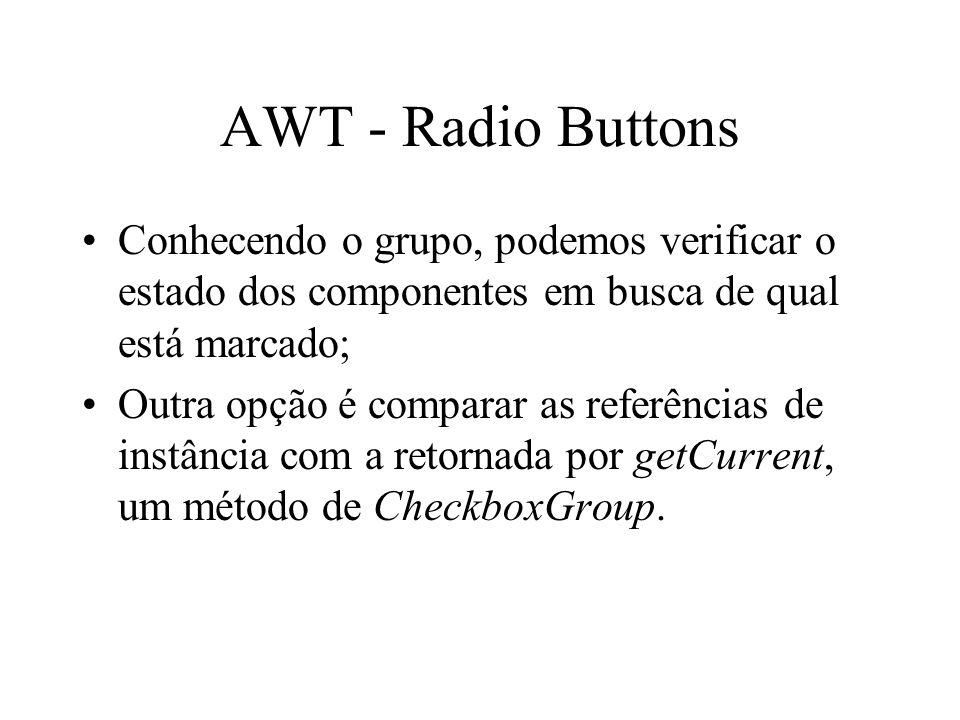 AWT - Radio Buttons Conhecendo o grupo, podemos verificar o estado dos componentes em busca de qual está marcado; Outra opção é comparar as referência