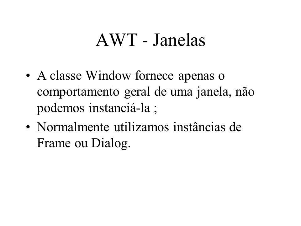 AWT - Janelas A classe Window fornece apenas o comportamento geral de uma janela, não podemos instanciá-la ; Normalmente utilizamos instâncias de Fram