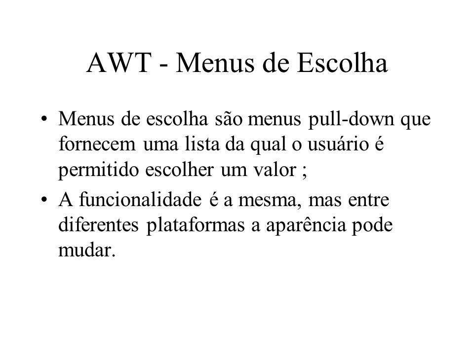 AWT - Menus de Escolha Menus de escolha são menus pull-down que fornecem uma lista da qual o usuário é permitido escolher um valor ; A funcionalidade