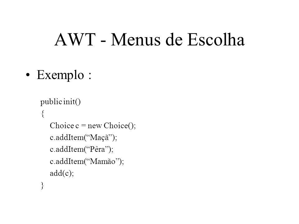 AWT - Menus de Escolha Exemplo : public init() { Choice c = new Choice(); c.addItem(Maçã); c.addItem(Pêra); c.addItem(Mamão); add(c); }