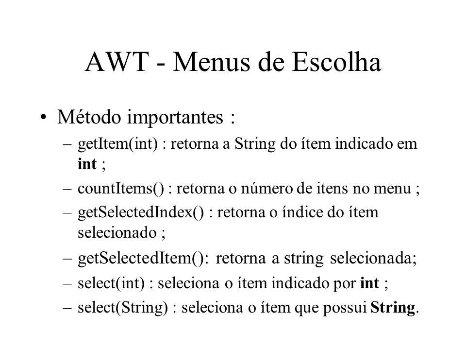 AWT - Menus de Escolha Método importantes : –getItem(int) : retorna a String do ítem indicado em int ; –countItems() : retorna o número de itens no me