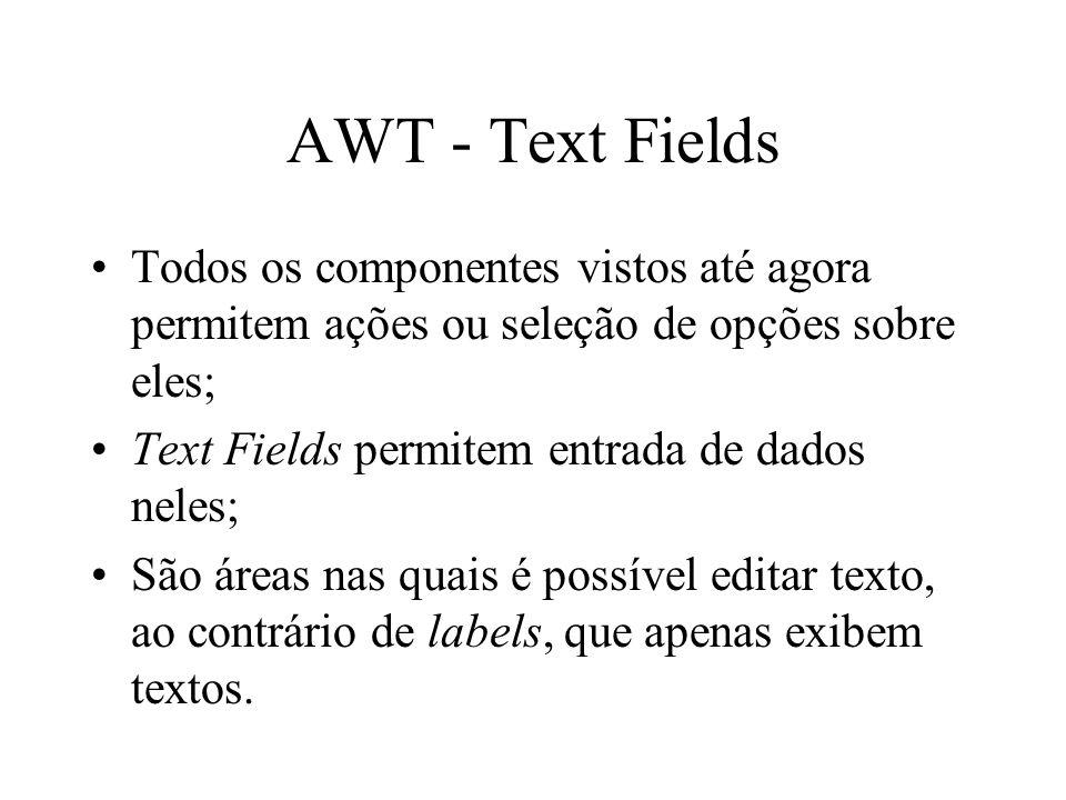 AWT - Text Fields Todos os componentes vistos até agora permitem ações ou seleção de opções sobre eles; Text Fields permitem entrada de dados neles; S