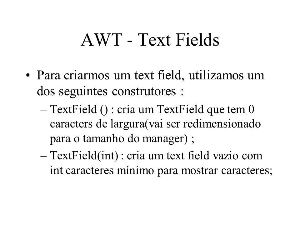 AWT - Text Fields Para criarmos um text field, utilizamos um dos seguintes construtores : –TextField () : cria um TextField que tem 0 caracters de lar