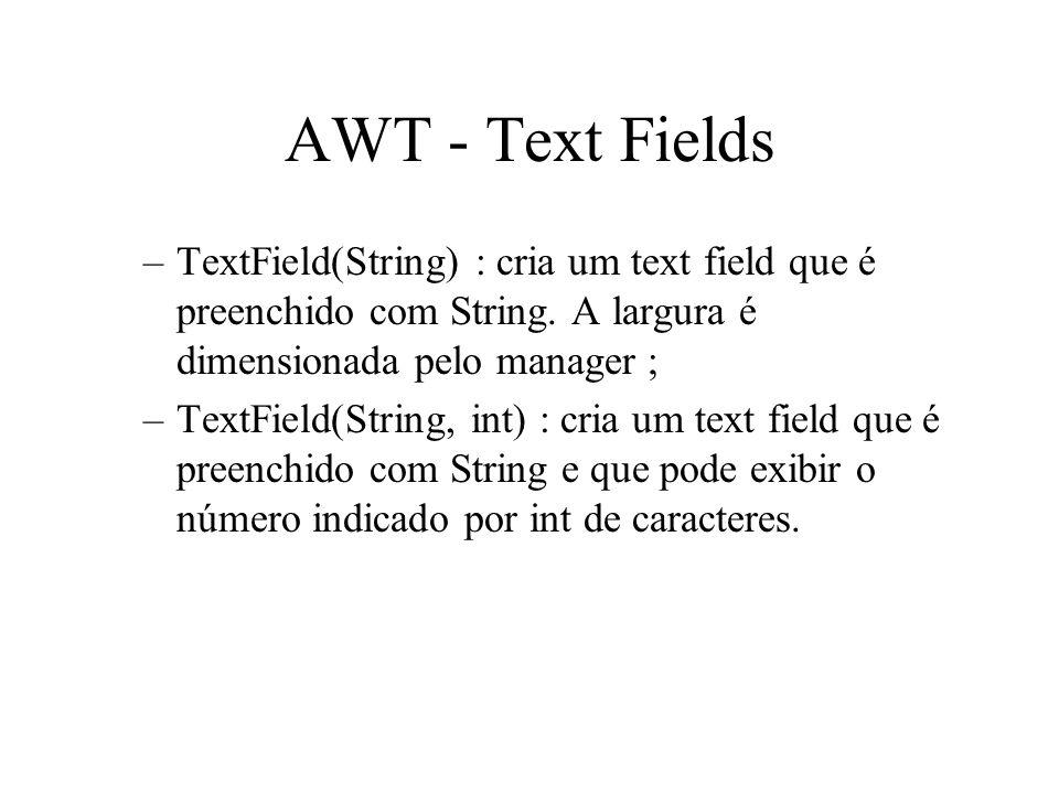 AWT - Text Fields –TextField(String) : cria um text field que é preenchido com String. A largura é dimensionada pelo manager ; –TextField(String, int)