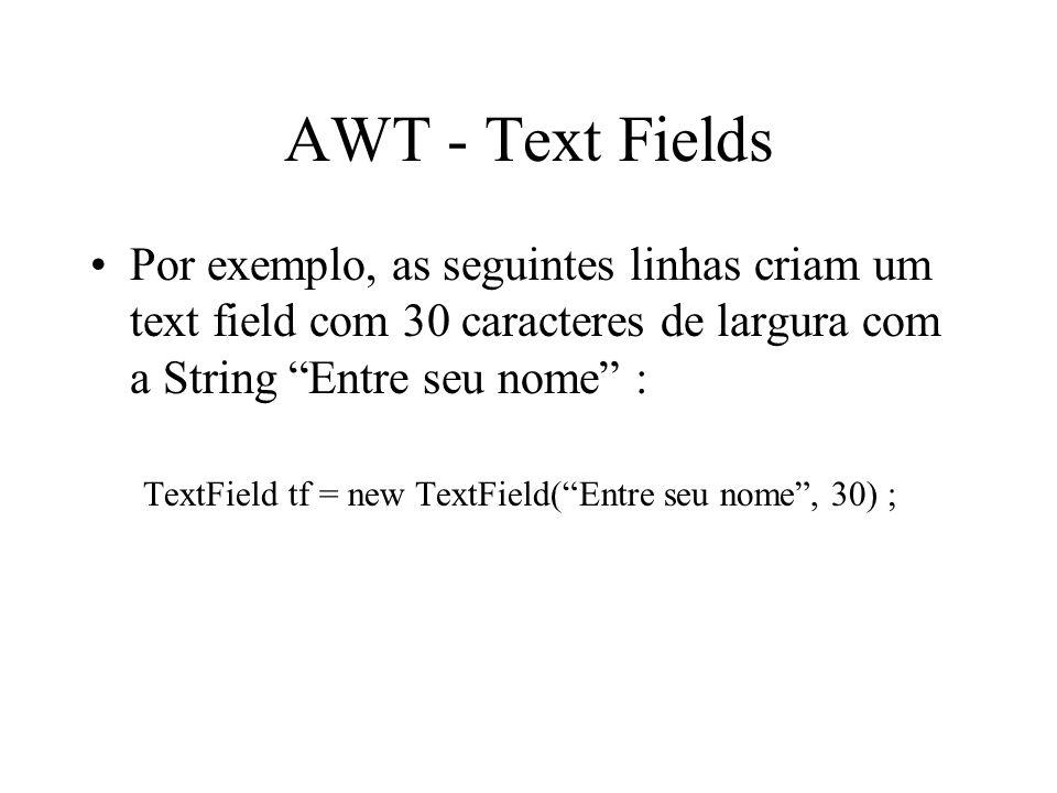 AWT - Text Fields Por exemplo, as seguintes linhas criam um text field com 30 caracteres de largura com a String Entre seu nome : TextField tf = new T