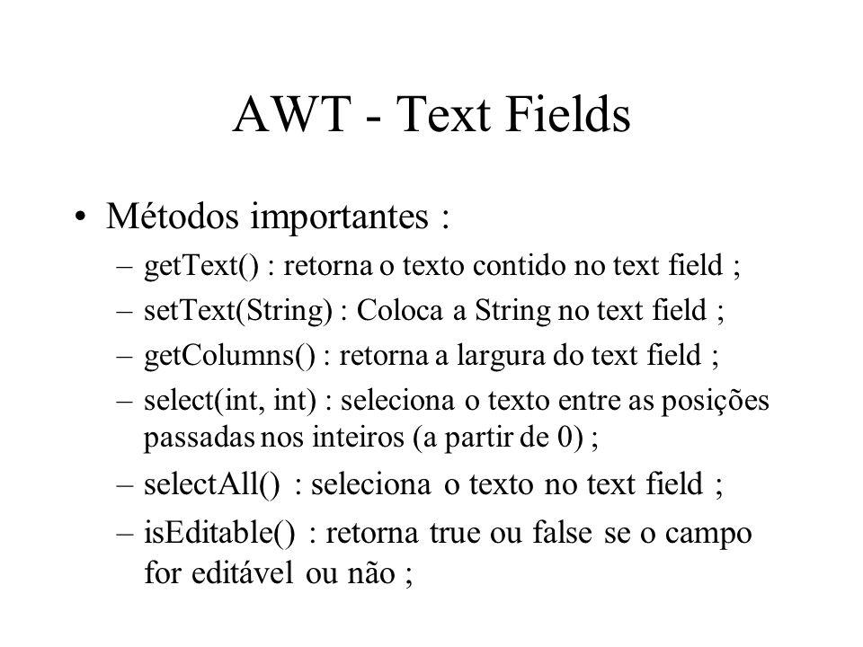 AWT - Text Fields Métodos importantes : –getText() : retorna o texto contido no text field ; –setText(String) : Coloca a String no text field ; –getCo
