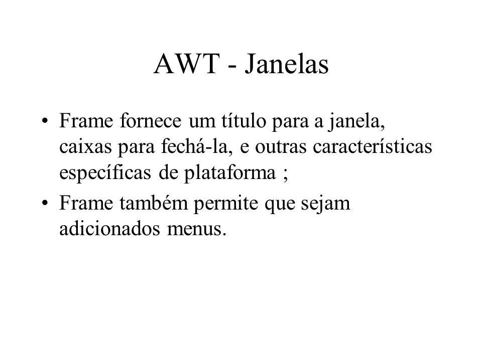 AWT - Janelas Frame fornece um título para a janela, caixas para fechá-la, e outras características específicas de plataforma ; Frame também permite q