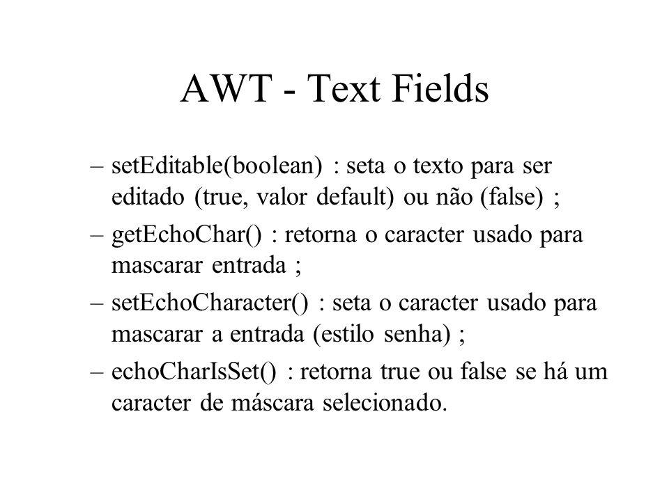 AWT - Text Fields –setEditable(boolean) : seta o texto para ser editado (true, valor default) ou não (false) ; –getEchoChar() : retorna o caracter usa