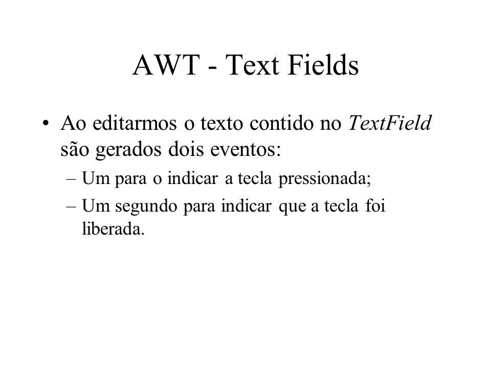 AWT - Text Fields Ao editarmos o texto contido no TextField são gerados dois eventos: –Um para o indicar a tecla pressionada; –Um segundo para indicar