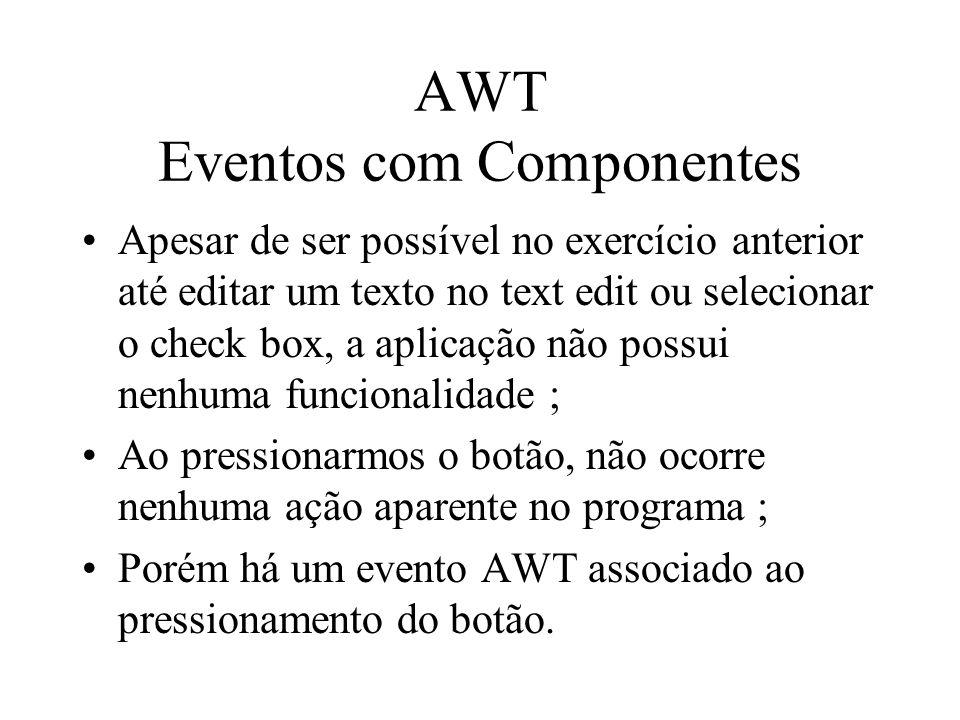 AWT Eventos com Componentes Apesar de ser possível no exercício anterior até editar um texto no text edit ou selecionar o check box, a aplicação não p