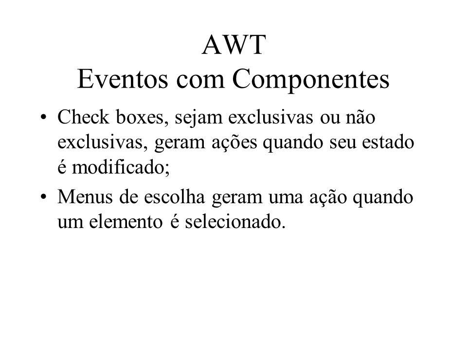 AWT Eventos com Componentes Check boxes, sejam exclusivas ou não exclusivas, geram ações quando seu estado é modificado; Menus de escolha geram uma aç