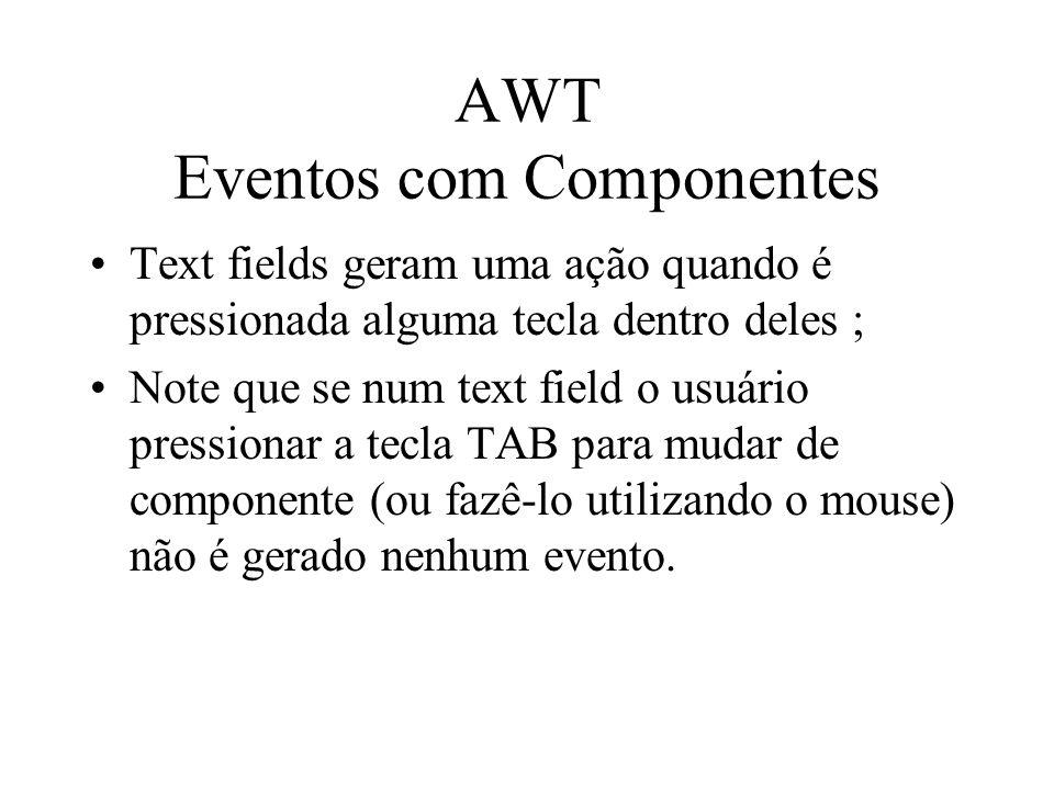 AWT Eventos com Componentes Text fields geram uma ação quando é pressionada alguma tecla dentro deles ; Note que se num text field o usuário pressiona