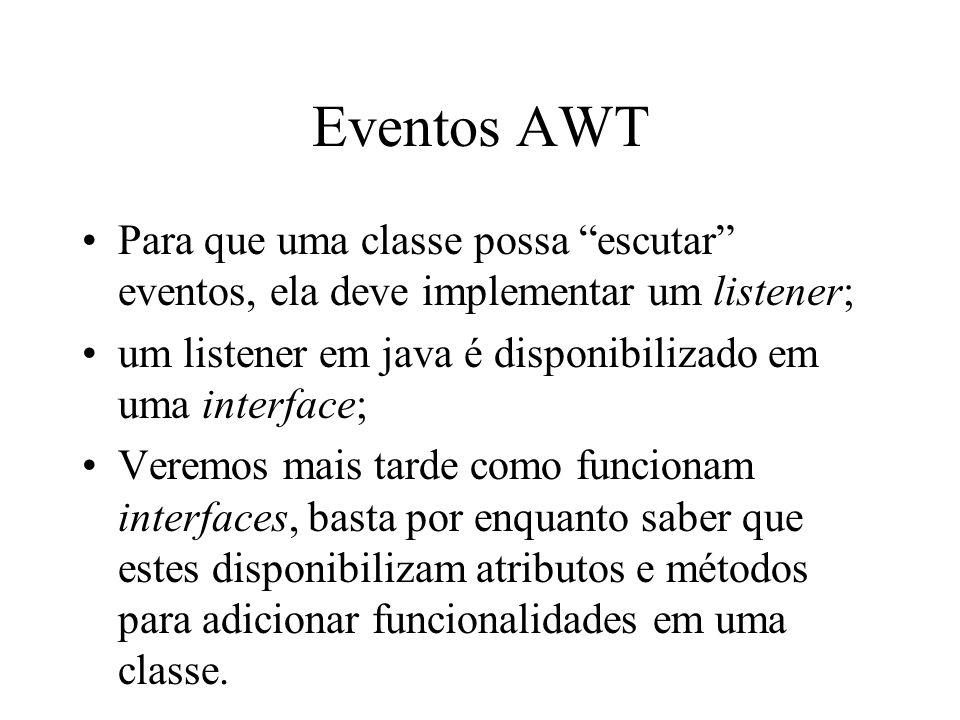 Eventos AWT Para que uma classe possa escutar eventos, ela deve implementar um listener; um listener em java é disponibilizado em uma interface; Verem