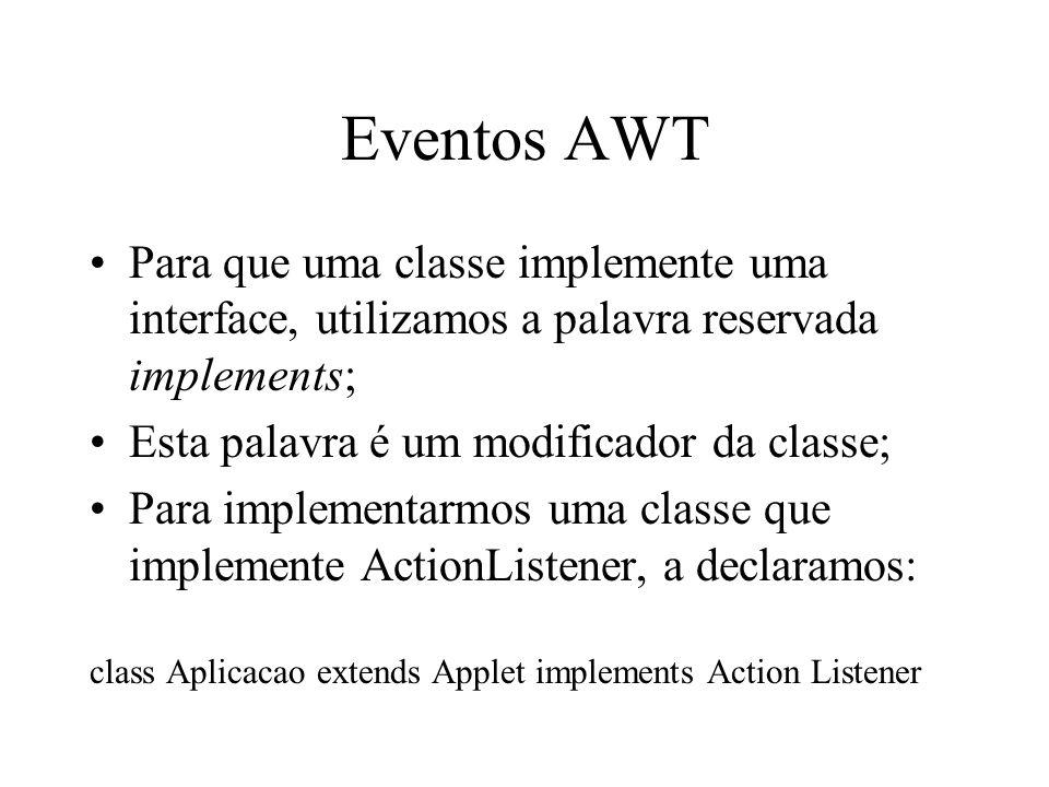 Eventos AWT Para que uma classe implemente uma interface, utilizamos a palavra reservada implements; Esta palavra é um modificador da classe; Para imp
