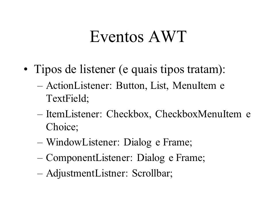 Eventos AWT Tipos de listener (e quais tipos tratam): –ActionListener: Button, List, MenuItem e TextField; –ItemListener: Checkbox, CheckboxMenuItem e