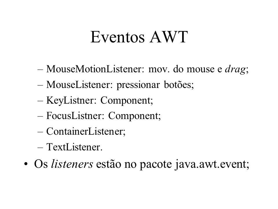 Eventos AWT –MouseMotionListener: mov. do mouse e drag; –MouseListener: pressionar botões; –KeyListner: Component; –FocusListner: Component; –Containe