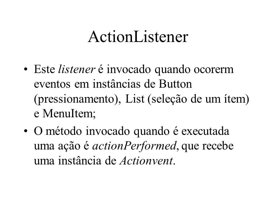 ActionListener Este listener é invocado quando ocorerm eventos em instâncias de Button (pressionamento), List (seleção de um ítem) e MenuItem; O métod