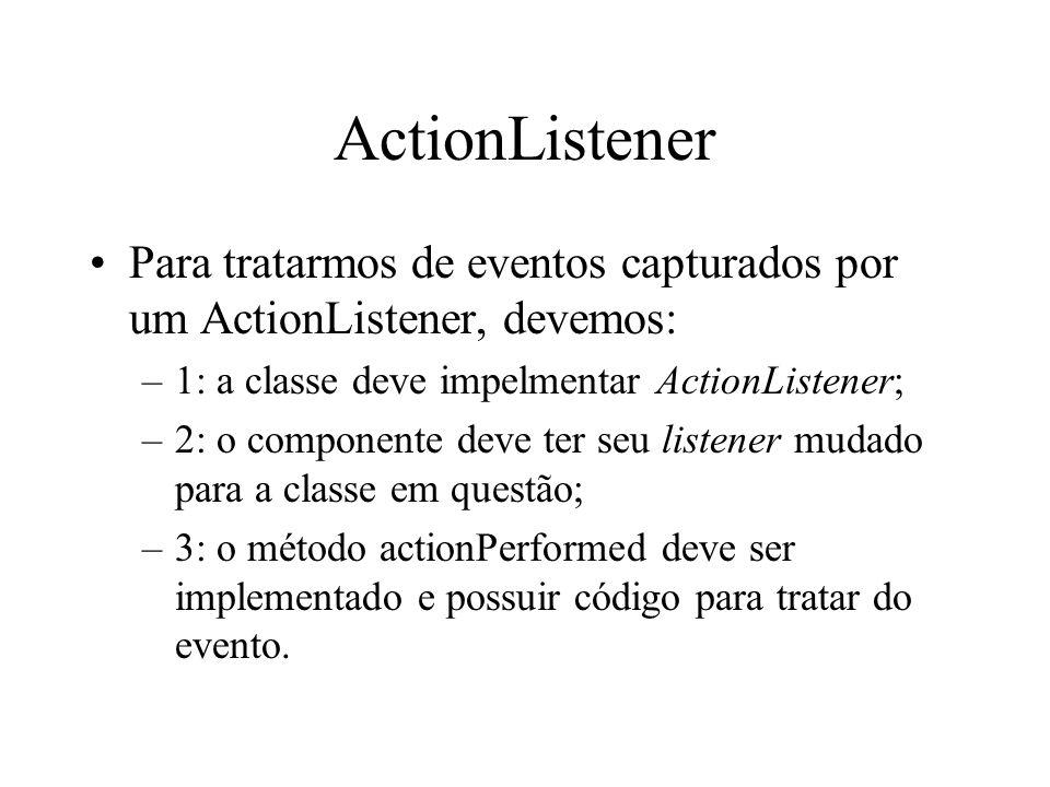 ActionListener Para tratarmos de eventos capturados por um ActionListener, devemos: –1: a classe deve impelmentar ActionListener; –2: o componente dev