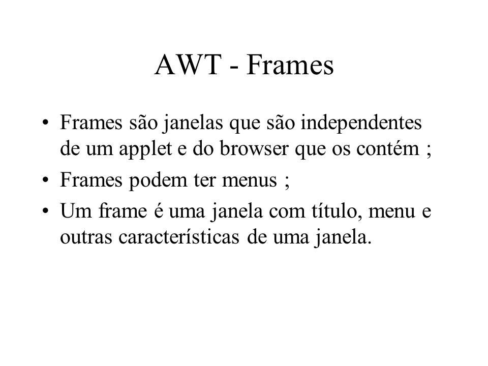 AWT - Frames Frames são janelas que são independentes de um applet e do browser que os contém ; Frames podem ter menus ; Um frame é uma janela com tít