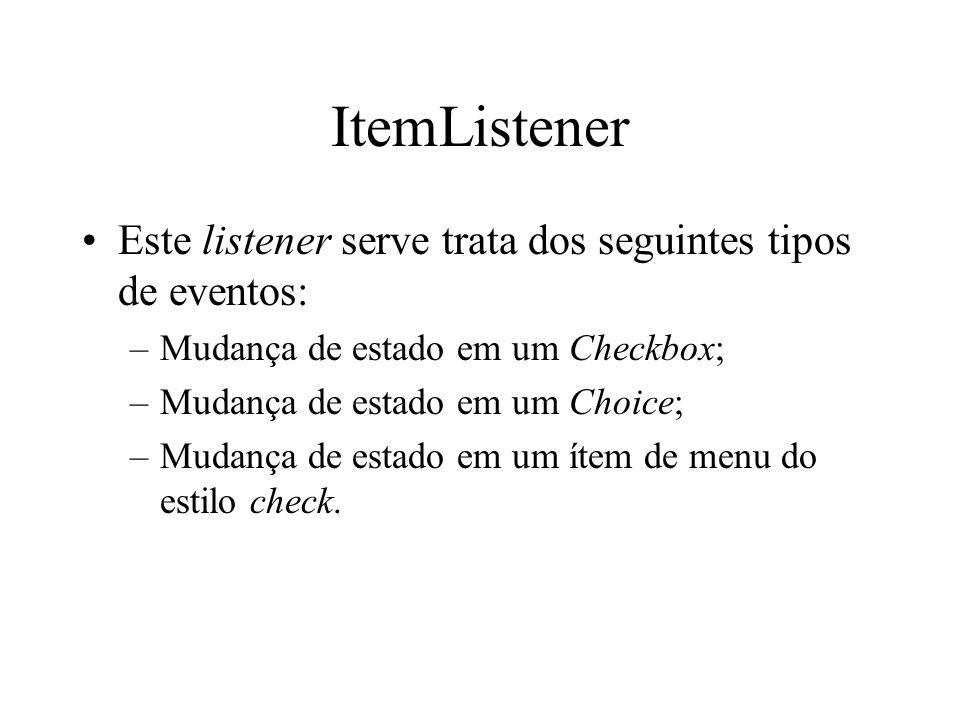 ItemListener Este listener serve trata dos seguintes tipos de eventos: –Mudança de estado em um Checkbox; –Mudança de estado em um Choice; –Mudança de