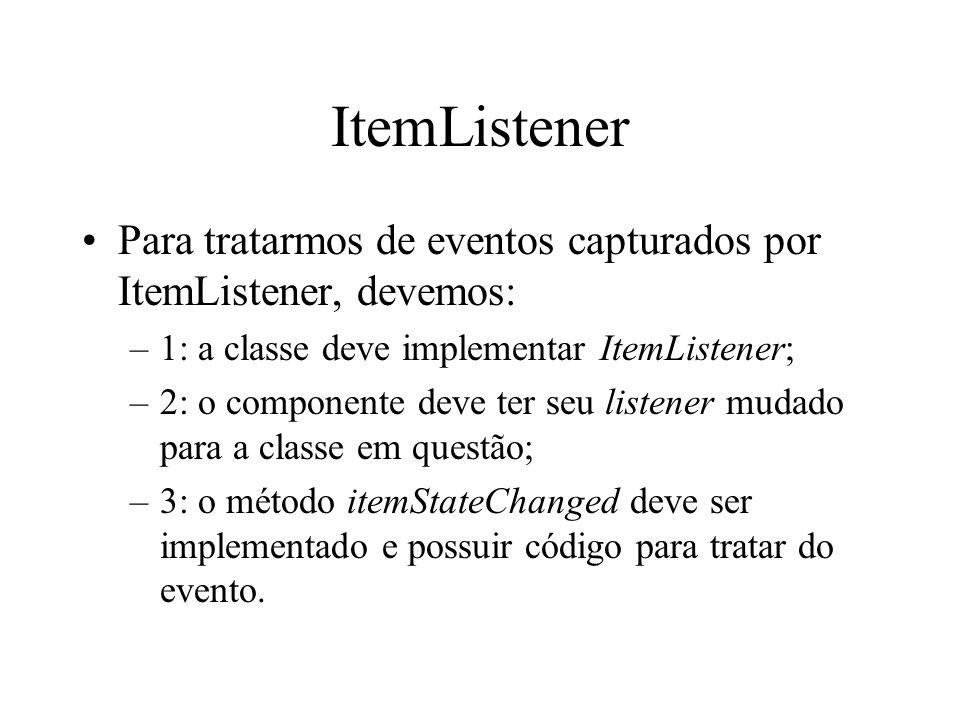ItemListener Para tratarmos de eventos capturados por ItemListener, devemos: –1: a classe deve implementar ItemListener; –2: o componente deve ter seu
