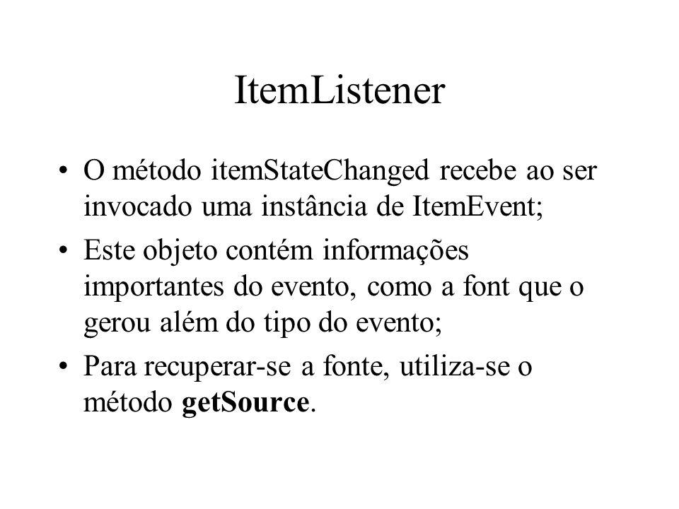 ItemListener O método itemStateChanged recebe ao ser invocado uma instância de ItemEvent; Este objeto contém informações importantes do evento, como a