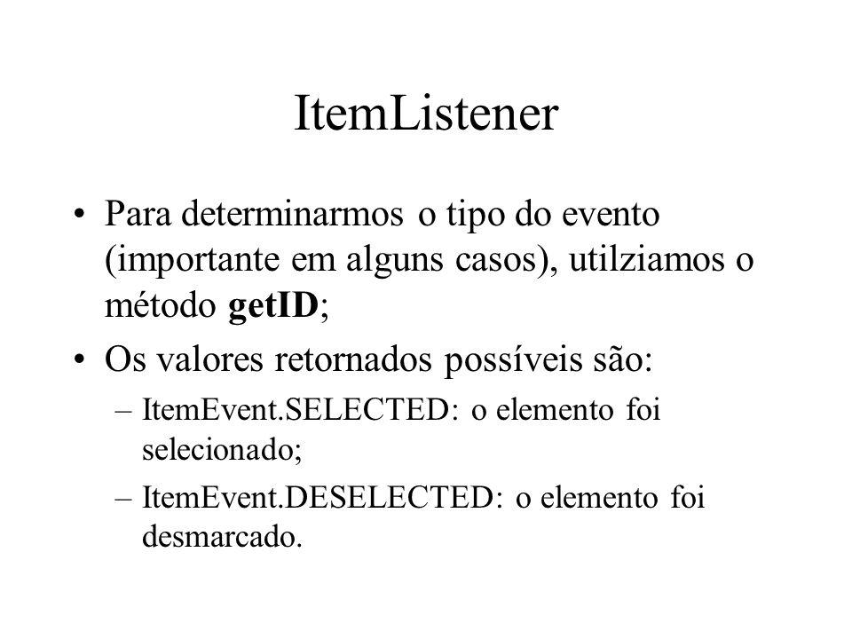 ItemListener Para determinarmos o tipo do evento (importante em alguns casos), utilziamos o método getID; Os valores retornados possíveis são: –ItemEv