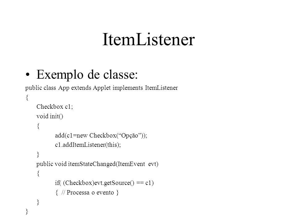 ItemListener Exemplo de classe: public class App extends Applet implements ItemListener { Checkbox c1; void init() { add(c1=new Checkbox(Opção)); c1.a
