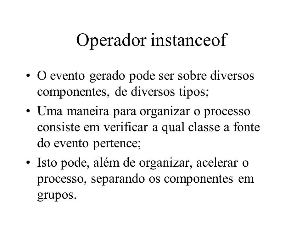Operador instanceof O evento gerado pode ser sobre diversos componentes, de diversos tipos; Uma maneira para organizar o processo consiste em verifica