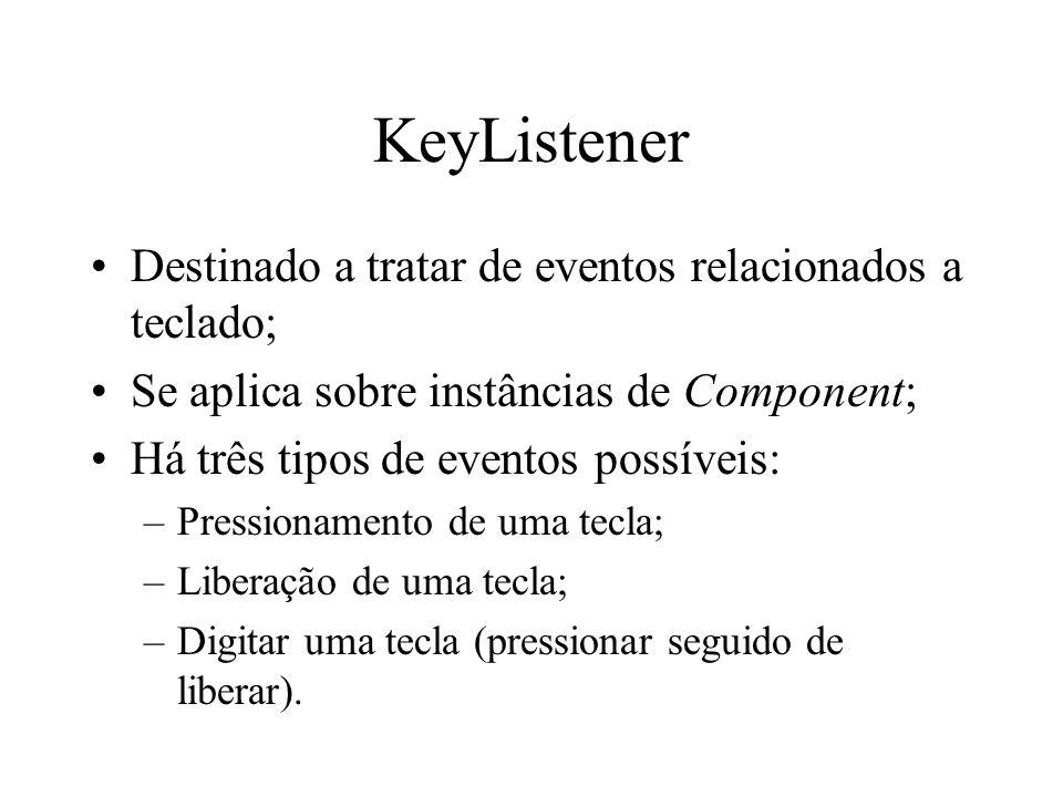 KeyListener Destinado a tratar de eventos relacionados a teclado; Se aplica sobre instâncias de Component; Há três tipos de eventos possíveis: –Pressi