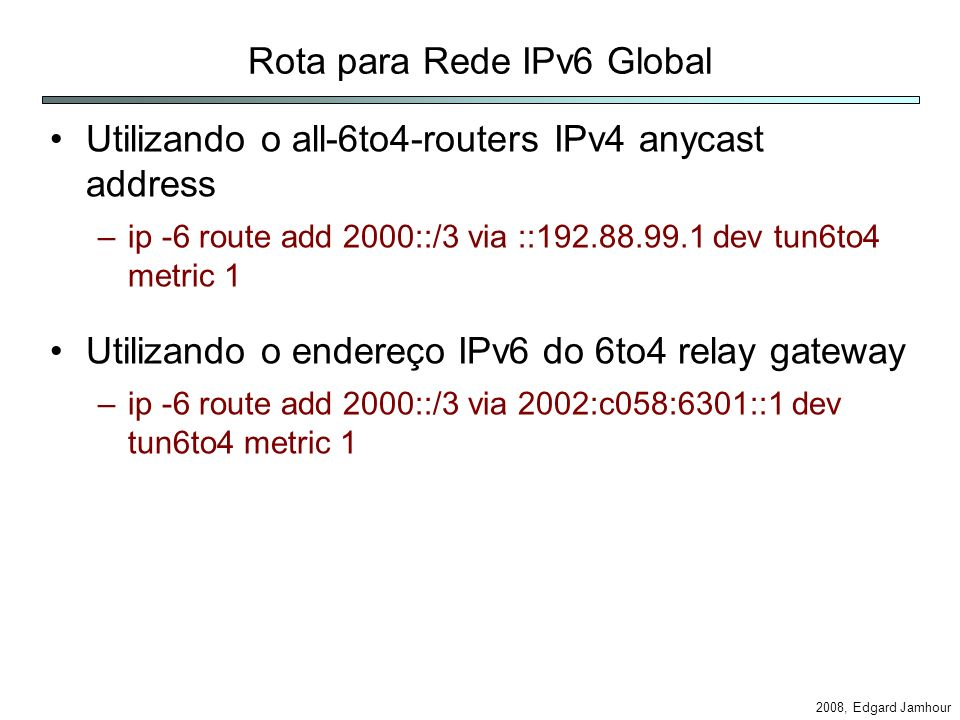 2008, Edgard Jamhour Rota para Rede IPv6 Global Utilizando o all-6to4-routers IPv4 anycast address –ip -6 route add 2000::/3 via ::192.88.99.1 dev tun6to4 metric 1 Utilizando o endereço IPv6 do 6to4 relay gateway –ip -6 route add 2000::/3 via 2002:c058:6301::1 dev tun6to4 metric 1