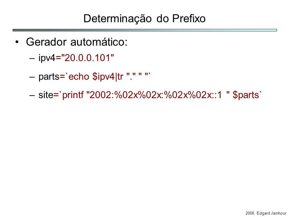2008, Edgard Jamhour Configuração de Túneis Criação da interface de tunelamento –ip tunnel add tun6to4 mode sit ttl remote any local –ip link set dev tun6to4 up Atribui um endereço 6to4 para interface –ip -6 addr add /16 dev tun6to4