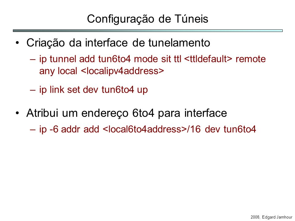 2008, Edgard Jamhour Configuração de Túneis Criação da interface de tunelamento –ip tunnel add tun6to4 mode sit ttl remote any local –ip link set dev tun6to4 up Atribui um endereço 6to4 para interface –ip -6 addr add /16 dev tun6to4