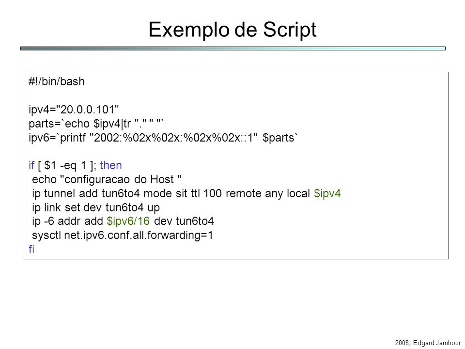 2008, Edgard Jamhour Exemplo de Script #!/bin/bash ipv4= 20.0.0.101 parts=`echo $ipv4|tr . ` ipv6=`printf 2002:%02x%02x:%02x%02x::1 $parts` if [ $1 -eq 1 ]; then echo configuracao do Host ip tunnel add tun6to4 mode sit ttl 100 remote any local $ipv4 ip link set dev tun6to4 up ip -6 addr add $ipv6/16 dev tun6to4 sysctl net.ipv6.conf.all.forwarding=1 fi