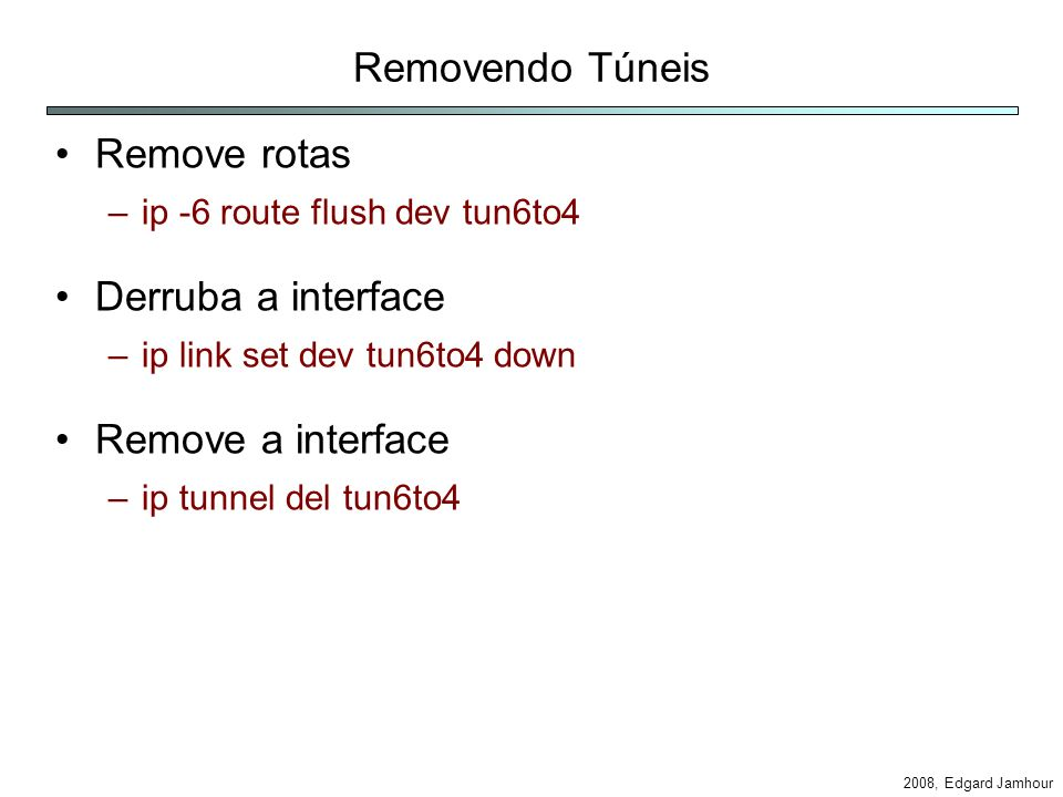 2008, Edgard Jamhour Modelo de Script #!/bin/bash echo entre com o endereco IPv4 read ipv4 parts=`echo $ipv4|tr . ` site=`printf 2002:%02x%02x:%02x%02x $parts` if [ $1 -eq 1 ]; then echo configuracao do Gateway ip tunnel add tun6to4 mode sit ttl 100 remote any local $ipv4 ip link set dev tun6to4 up ip -6 addr add $site::1/16 dev tun6to4 vconfig add eth0 $vlan ip link set dev eth0.$vlan up ip -6 addr add $site::1/64 dev eth0.$vlan sysctl net.ipv6.conf.all.forwarding=1 elif [ $1 -eq 2 ]; then echo configuracao do Host vconfig add eth0 $vlan ip link set dev eth0.$vlan up ip -6 addr add $site::2/64 dev eth0.$vlan route add –A inet6 default gw $site::1 fi