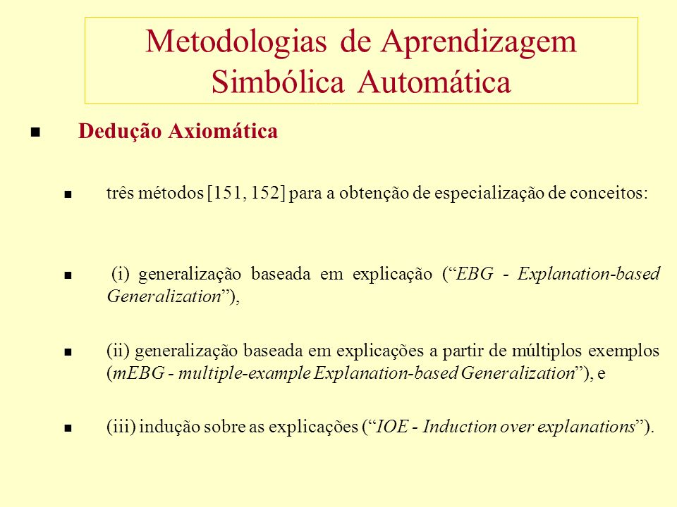 Metodologias de Aprendizagem Simbólica Automática Dedução Axiomática três métodos [151, 152] para a obtenção de especialização de conceitos: (i) generalização baseada em explicação (EBG - Explanation-based Generalization), (ii) generalização baseada em explicações a partir de múltiplos exemplos (mEBG - multiple-example Explanation-based Generalization), e (iii) indução sobre as explicações (IOE - Induction over explanations).