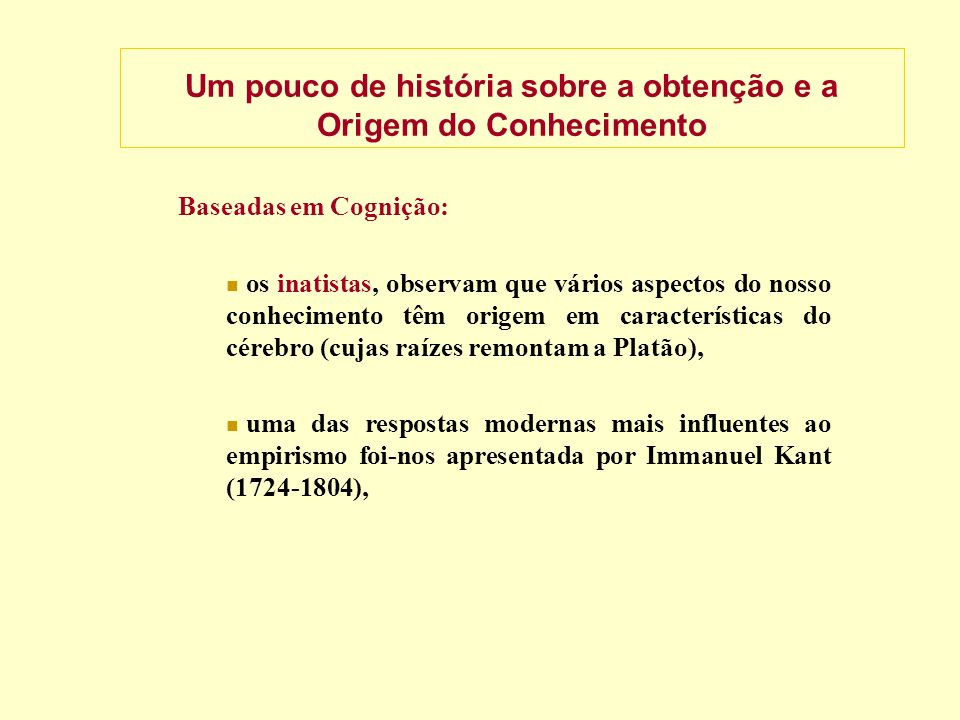 Um pouco de história sobre a obtenção e a Origem do Conhecimento Baseadas em Cognição: os inatistas, observam que vários aspectos do nosso conhecimento têm origem em características do cérebro (cujas raízes remontam a Platão), uma das respostas modernas mais influentes ao empirismo foi-nos apresentada por Immanuel Kant (1724-1804),