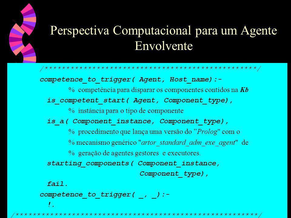 Perspectiva Computacional para um Agente Envolvente /*************************************************/ competence_to_trigger( Agent, Host_name):- % competência para disparar os componentes contidos na Kb is_competent_start( Agent, Component_type), % instância para o tipo de componente is_a( Component_instance, Component_type), % procedimento que lança uma versão do Prolog com o % mecanismo genérico artor_standard_adm_exe_agent de % geração de agentes gestores e executores.