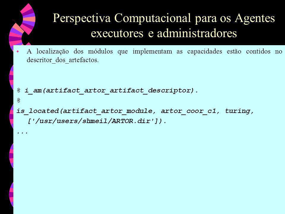 Perspectiva Computacional para os Agentes executores e administradores w A localização dos módulos que implementam as capacidades estão contidos no descritor_dos_artefactos.